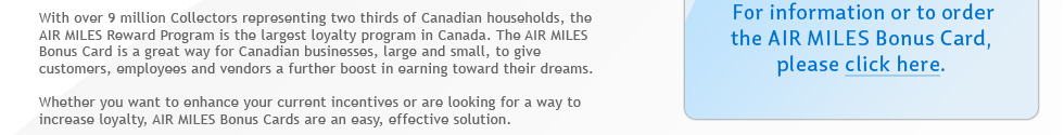 With over 9 million Collectors representing two thirds of Canadian households, the AIR MILES Reward Program is the largest loyalty program in Canada. The AIR MILES Bonus Card is a great way for Canadian businesses, large and small, to give customers, employees and vendors a further boost in earning toward their dreams.